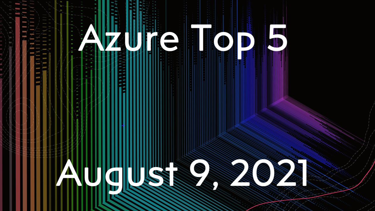 Azure Top 5 for August 9, 2021