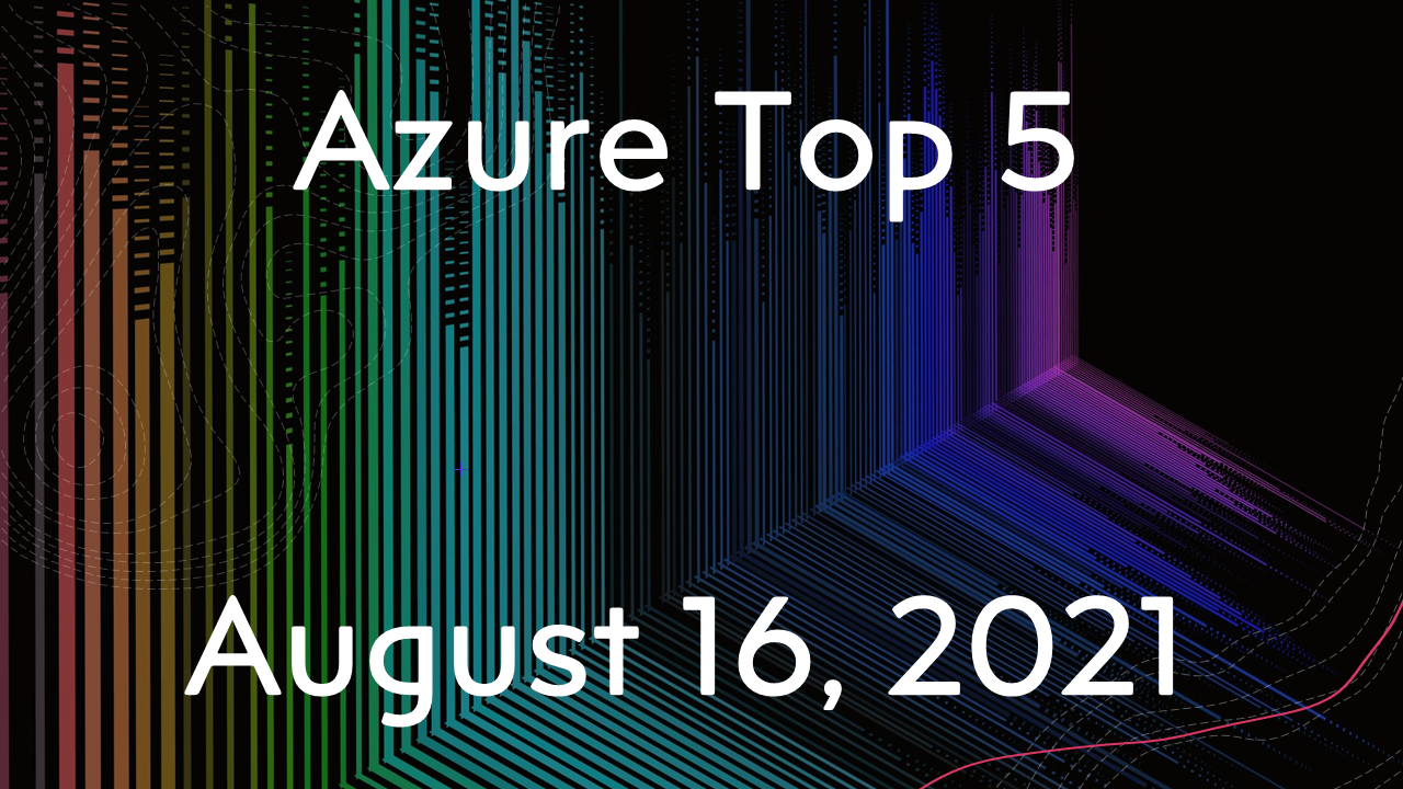 Azure Top 5 for August 16, 2021