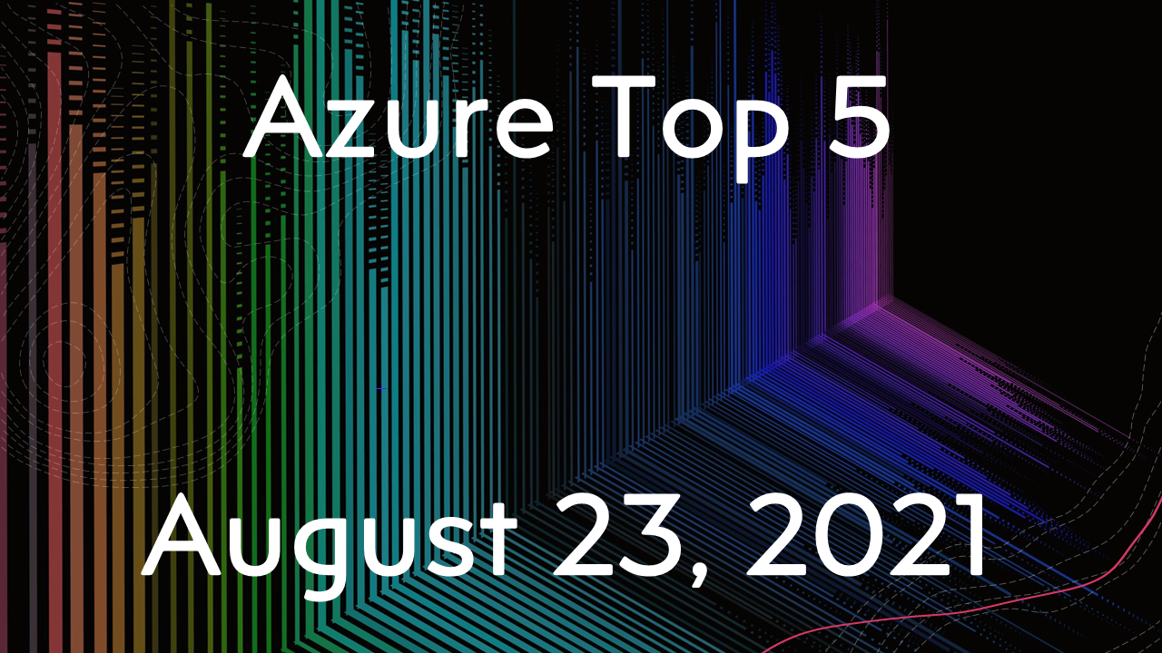 Azure Top 5 for August 23, 2021