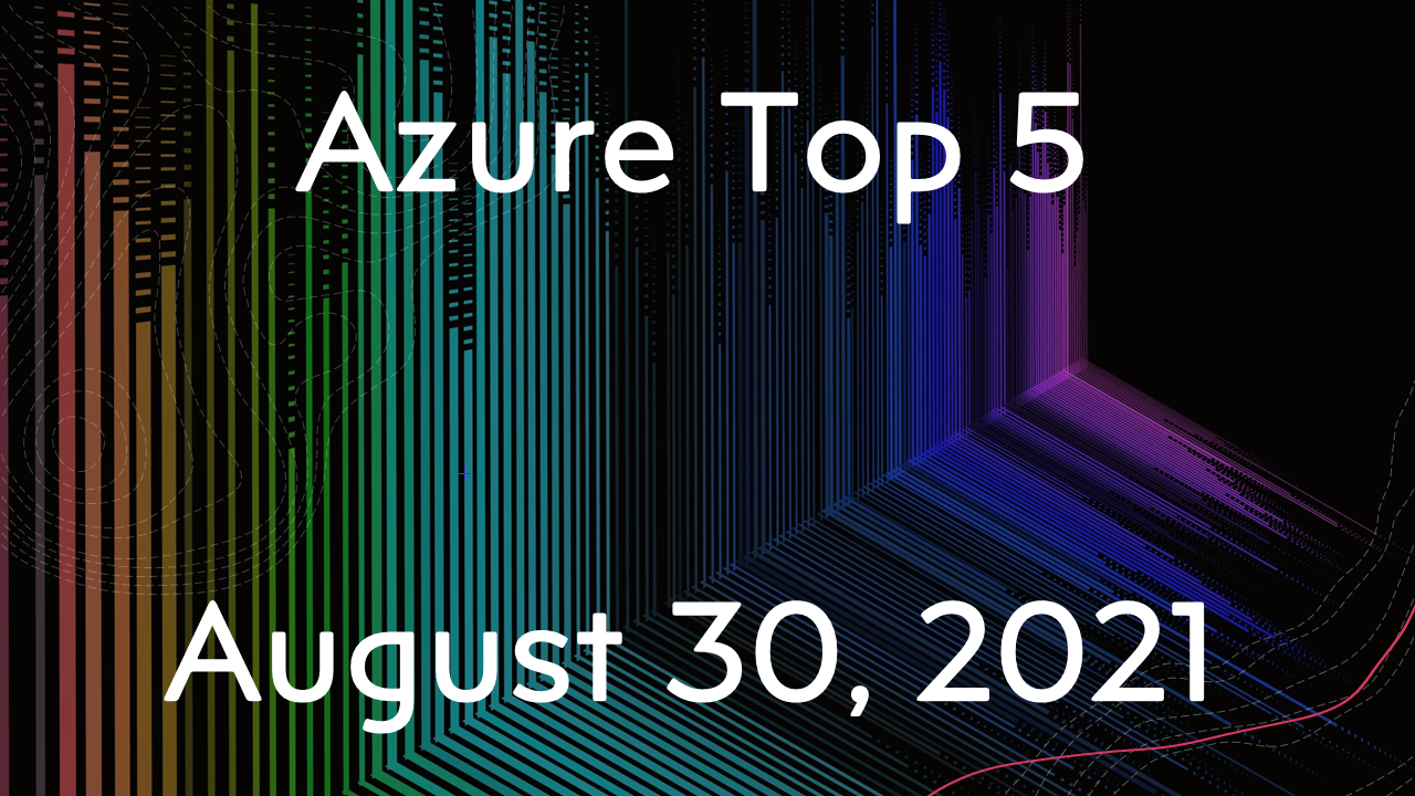 Azure Top 5 for August 30, 2021